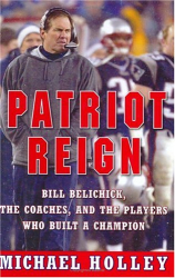 Michael Holley: Patriot Reign: Bill Belichick, the Coaches, and the Players Who Built a Champion