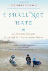 Izzeldin Abuelaish: I Shall Not Hate: A Gaza Doctor's Journey on the Road to Peace and Human Dignity