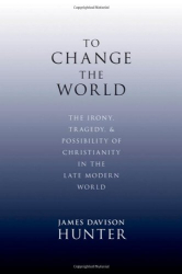 James Davison Hunter: To Change the World: The Irony, Tragedy, and Possibility of Christianity in the Late Modern World