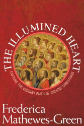 Frederica Mathewes-Green: The Illumined Heart: Capture the Vibrant Faith of Ancient Christians