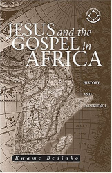 Kwame Bediako: Jesus And The Gospel In Africa: History And Experience (Theology in Africa Series)
