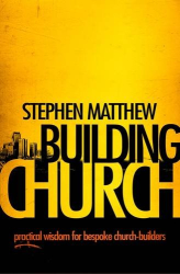 Stephen Matthew: Building Church: Practical Wisdom for All Church Builders