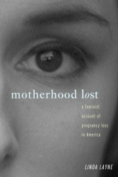 LINDA L. LAYNE: Motherhood Lost: A Feminist Account of Pregnancy Loss in America