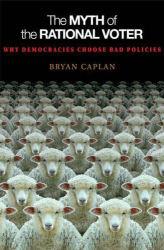 Bryan Caplan: The Myth of the Rational Voter: Why Democracies Choose Bad Policies