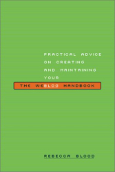 Rebecca Blood: The Weblog Handbook: Practical Advice on Creating and Maintaining Your Blog