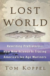 Tom Koppel: Lost World : Rewriting Prehistory---How New Science Is Tracing America's Ice Age Mariners
