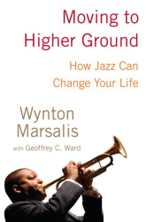Wynton Marsalis: Moving to Higher Ground: How Jazz Can Change Your Life