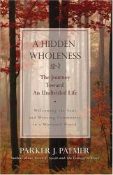 Parker J.  Palmer: A Hidden Wholeness : The Journey Toward an Undivided Life