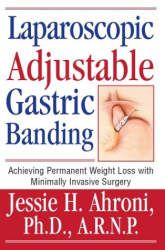 Jessie H. Ahroni Ph.D. A. R. N. P.: Laparoscopic Adjustable Gastric Banding : Achieving Permanent Weight Loss with Minimally Invasive Surgery