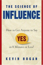 "Kevin Hogan: The Science of Influence: How to Get Anyone to Say ""Yes"" in 8 Minutes or Less!"