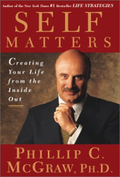 Phillip C. McGraw: Self Matters : Creating Your Life from the Inside Out