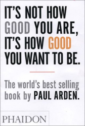 Paul Arden: It's Not How Good You Are, It's How Good You Want To Be
