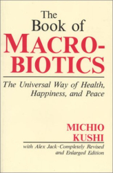 The Book of Macrobiotics: The Universal Way of Health, Happiness, and Peace: By Michio Kushi with Alex Jack