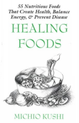Healing Foods: 55 Nutritious Foods That Create Health, Balance Energy, and Prevent Disease: by Michio Kushi with Alex Jack