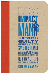 Colin Beavan: No Impact Man: The Adventures of a Guilty Liberal Who Attempts to Save the Planet, and the Discoveries He Makes About Himself and Our Way of Life in the Process