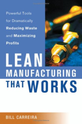 Bill Carreira: Lean Manufacturing That Works: Powerful Tools for Dramatically Reducing Waste and Maximizing Profits