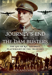 Roland Wales: From Journey's End to the Dam Busters: The Life of R.C. Sherriff, Playwright of the Trenches