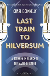 Charlie Connelly: Last Train to Hilversum: A journey in search of the magic of radio