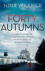 Nina Willner: Forty Autumns: A family's story of courage and survival on both sides of the Berlin Wall