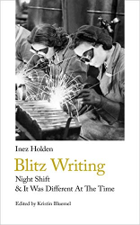 Inez Holden: Blitz Writing: Night Shift & It Was Different At The Time