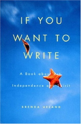 Brenda Ueland: If You Want to Write : A Book about Art, Independence and Spirit