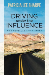 Patricia Lee Sharpe: Driving Under the Influence: Two Novellas & a Story
