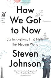 Steven Johnson: How We Got to Now: Six Innovations That Made the Modern World