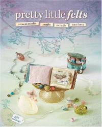 Julie Collings: Pretty Little Felts: Mixed-Media Crafts To Tickle Your Fancy