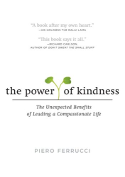 Piero Ferrucci: The Power of Kindness: The Unexpected Benefits of Leading a Compassionate Life