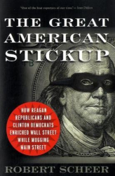 Robert Scheer: The Great American Stickup: How Reagan Republicans and Clinton Democrats Enriched Wall Street While Mugging Main Street