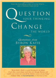 Byron Katie: Question Your Thinking, Change The World: Quotations from Byron Katie