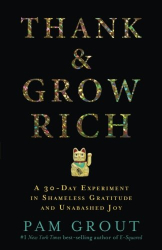 Pam Grout: Thank & Grow Rich: A 30-Day Experiment in Shameless Gratitude and Unabashed Joy