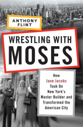 Anthony Flint: Wrestling with Moses: How Jane Jacobs Took On New York's Master Builder and Transformed the American City