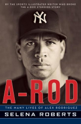 Selena Roberts: A-Rod: The Many Lives of Alex Rodriguez