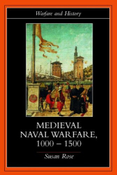 Susan Rose: Medieval Naval Warfare, 1000-1500