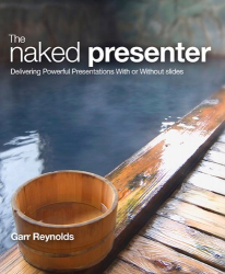 Garr Reynolds: The Naked Presenter: Delivering Powerful Presentations With or Without Slides (Voices That Matter)