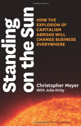 Christopher Meyer: Standing on the Sun: How the Explosion of Capitalism Abroad Will Change Business Everywhere