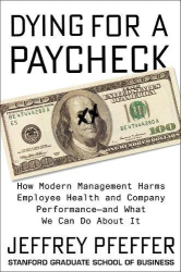 Jeffrey Pfeffer: Dying for a Paycheck: How Modern Management Harms Employee Health and Company Performance—and What We Can Do About It