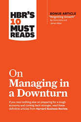 "Harvard Business Review: HBR's 10 Must Reads on Managing in a Downturn (with bonus article ""Reigniting Growth"" By Chris Zook and James Allen)"