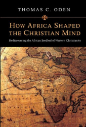 Thomas C. Oden: How Africa Shaped the Christian Mind: Rediscovering the African Seedbed of Western Christianity