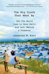 Jonathan M. Katz: The Big Truck That Went By: How the World Came to Save Haiti and Left Behind a Disaster