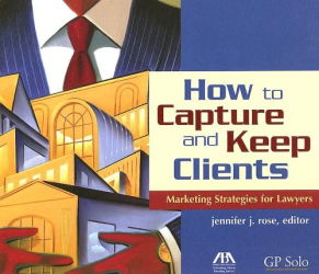 Jennifer J. Rose: How to Capture and Keep Clients: Marketing Strategies for Lawyers