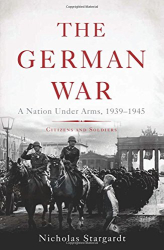 Nicholas Stargardt: The German War: A Nation Under Arms, 1939–1945