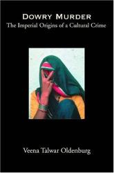 Veena Talwar Oldenburg: Dowry Murder: The Imperial Origins of a Cultural Crime