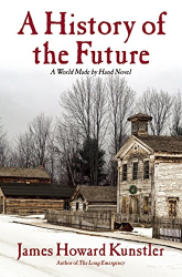 James Howard Kunstler: A History of the Future: A World Made by Hand Novel
