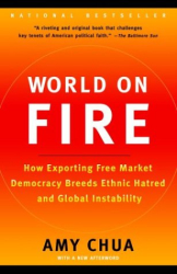 Amy Chua: World on Fire: How Exporting Free Market Democracy Breeds Ethnic Hatred and Global Instability