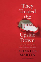 Martin, Charles: They Turned the World Upside Down: A Storyteller's Journey with Those Who Dared to Follow Jesus
