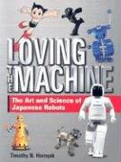 Timothy N. Hornyak: Loving the Machine: The Art and Science of Japanese Robots