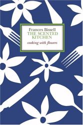 Francis Bissell: The Scented Kitchen: Cooking with Flowers