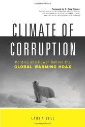 Larry Bell: Climate of Corruption: Politics and Power Behind The Global Warming Hoax